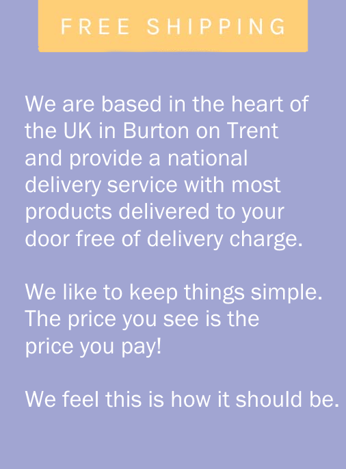 "Free Delivery Message ""We are based in the heart of the UK in Burton on Trent and provide a national delivery service with most products delivered to your door free of delivery charge. We like to keep things simple. The price you see is the price you pay! We feel this is how it should be."""